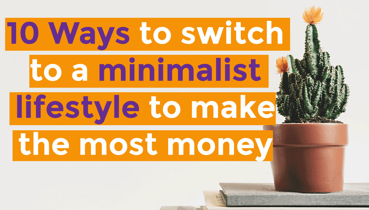 10 ways to switch to a minimalist lifestyle to make the for Minimalist living money