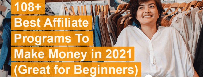 108+ BEST AFFILIATE PROGRAMS TO MAKE MONEY IN 2021 (GREAT FOR BEGINNERS)